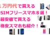 1万円台で買えるSIMフリースマホ8選!!最安値で買える格安スマホはどこ?!