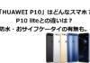 「HUAWEI P10」はどんなスマホ?P10 liteとの比較。防水・おサイフケータイの有無も。