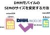 DMMモバイルのSIMのサイズを変更する方法!DMMモバイルの実際の画面で解説!