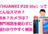 「HUAWEI P20 lite」ってどんなスマホ?防水?カメラは?専門用語を使わずに超わかりやすく解説!