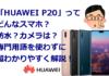 「HUAWEI P20」ってどんなスマホ?防水?カメラは?専門用語を使わずに超わかりやすく解説!